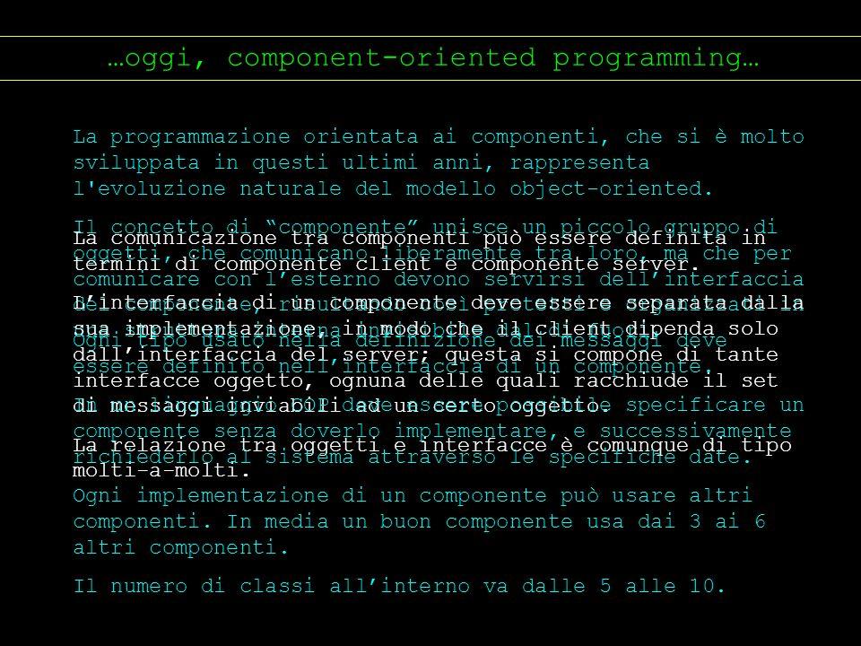 …oggi, component-oriented programming… La programmazione orientata ai componenti, che si è molto sviluppata in questi ultimi anni, rappresenta l'evolu