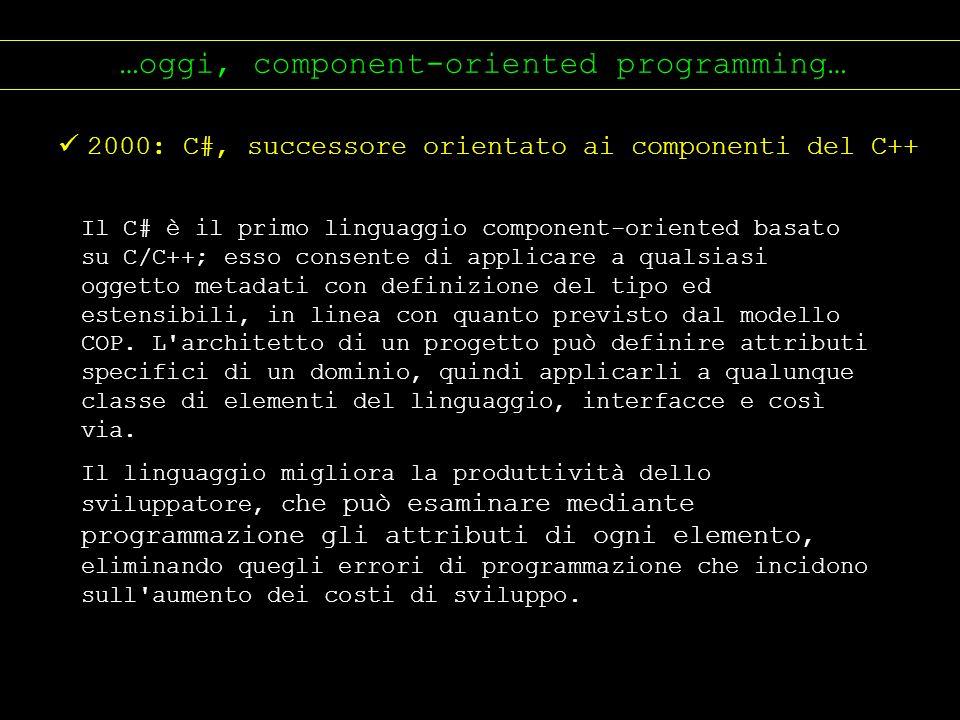 …oggi, component-oriented programming… 2000: C#, successore orientato ai componenti del C++ Il C# è il primo linguaggio component-oriented basato su C