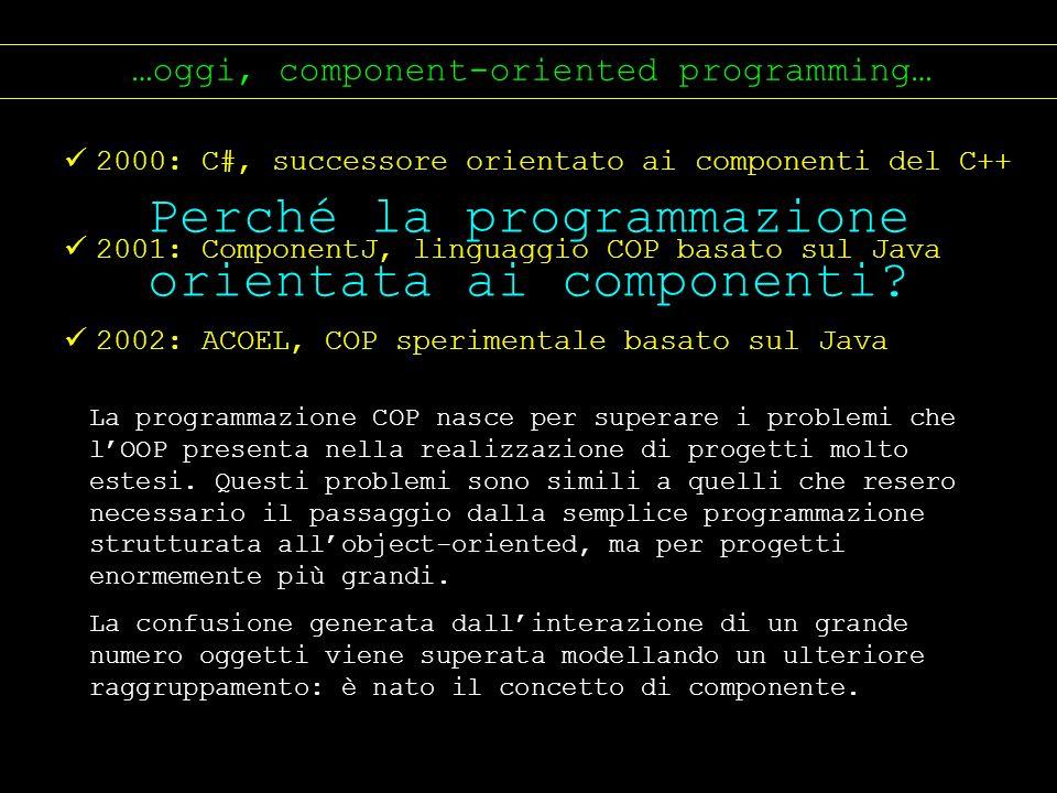 …oggi, component-oriented programming… 2000: C#, successore orientato ai componenti del C++ 2001: ComponentJ, linguaggio COP basato sul Java 2002: ACO