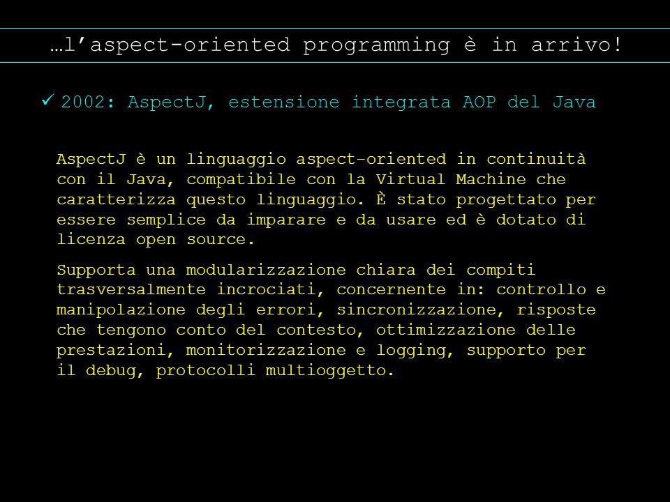 …laspect-oriented programming è in arrivo! 2002: AspectJ, estensione integrata AOP del Java AspectJ è un linguaggio aspect-oriented in continuità con