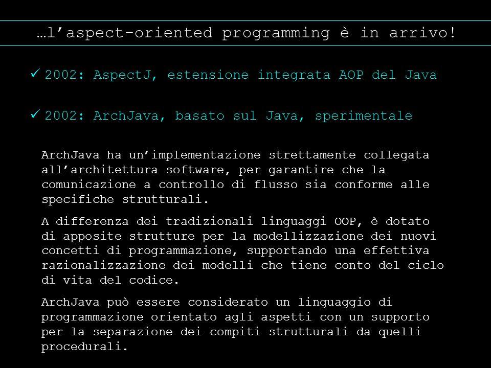 …laspect-oriented programming è in arrivo! 2002: AspectJ, estensione integrata AOP del Java 2002: ArchJava, basato sul Java, sperimentale ArchJava ha