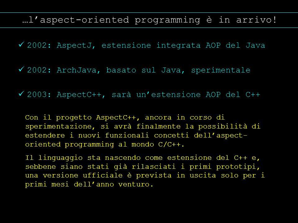 …laspect-oriented programming è in arrivo! 2002: AspectJ, estensione integrata AOP del Java 2002: ArchJava, basato sul Java, sperimentale 2003: Aspect