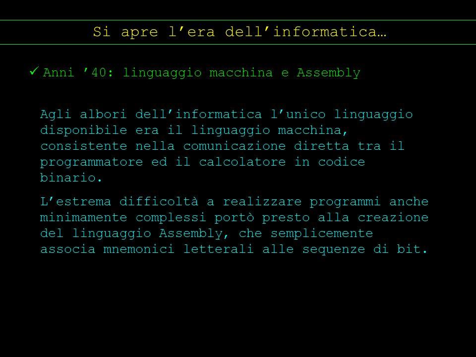 Si apre lera dellinformatica… Anni 40: linguaggio macchina e Assembly Agli albori dellinformatica lunico linguaggio disponibile era il linguaggio macc