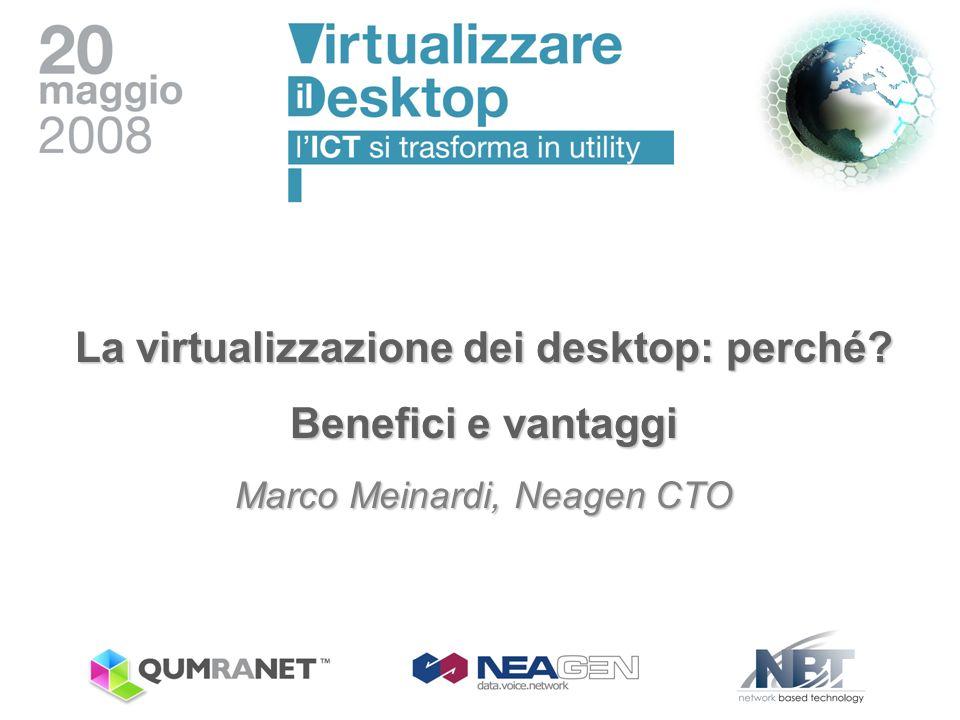 La virtualizzazione dei desktop: perché? Benefici e vantaggi Marco Meinardi, Neagen CTO