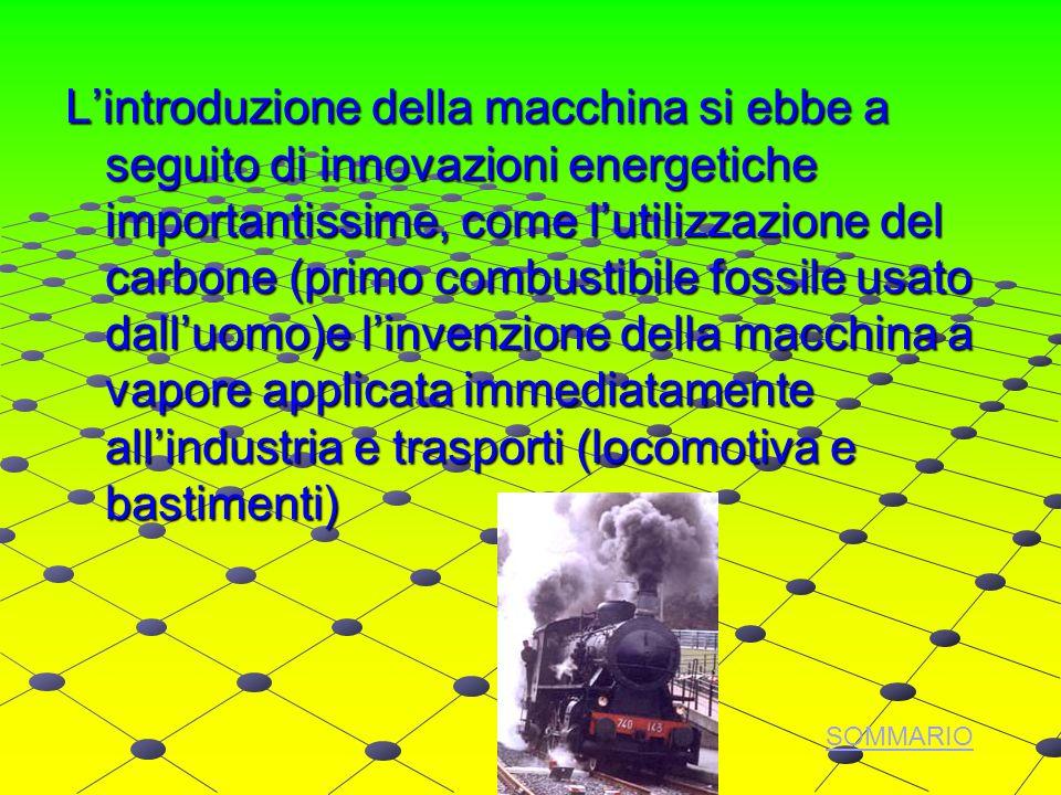Lintroduzione della macchina si ebbe a seguito di innovazioni energetiche importantissime, come lutilizzazione del carbone (primo combustibile fossile usato dalluomo)e linvenzione della macchina a vapore applicata immediatamente allindustria e trasporti (locomotiva e bastimenti) SOMMARIO