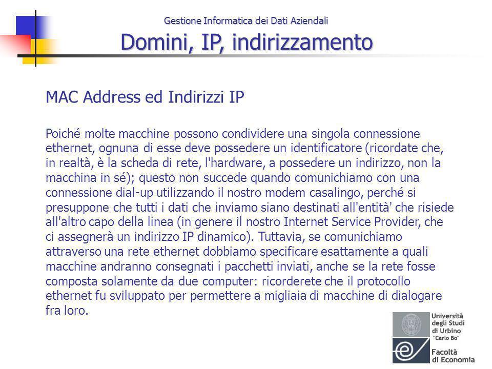 Gestione Informatica dei Dati Aziendali Domini, IP, indirizzamento MAC Address ed Indirizzi IP Poiché molte macchine possono condividere una singola c
