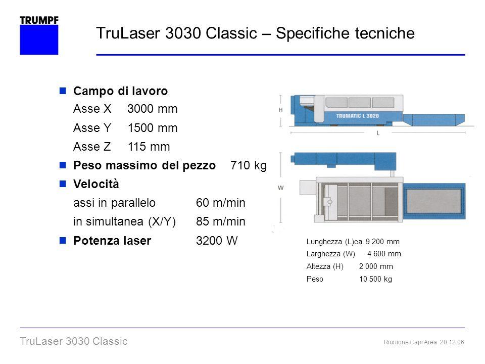 Riunione Capi Area 20.12.06 TruLaser 3030 Classic TruLaser 3030 Classic – Specifiche tecniche Campo di lavoro Asse X 3000 mm Asse Y 1500 mm Asse Z 115