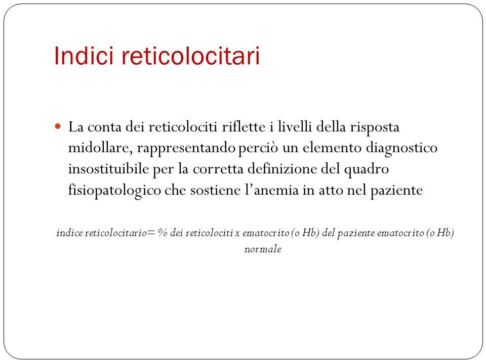 Indici reticolocitari La conta dei reticolociti riflette i livelli della risposta midollare, rappresentando perciò un elemento diagnostico insostituib