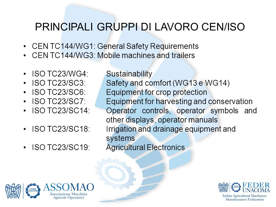 PRINCIPALI GRUPPI DI LAVORO CEN/ISO CEN TC144/WG1: General Safety Requirements CEN TC144/WG3: Mobile machines and trailers ISO TC23/WG4:Sustainability ISO TC23/SC3:Safety and comfort (WG13 e WG14) ISO TC23/SC6:Equipment for crop protection ISO TC23/SC7:Equipment for harvesting and conservation ISO TC23/SC14:Operator controls, operator symbols and other displays, operator manuals ISO TC23/SC18:Irrigation and drainage equipment and systems ISO TC23/SC19:Agricultural Electronics