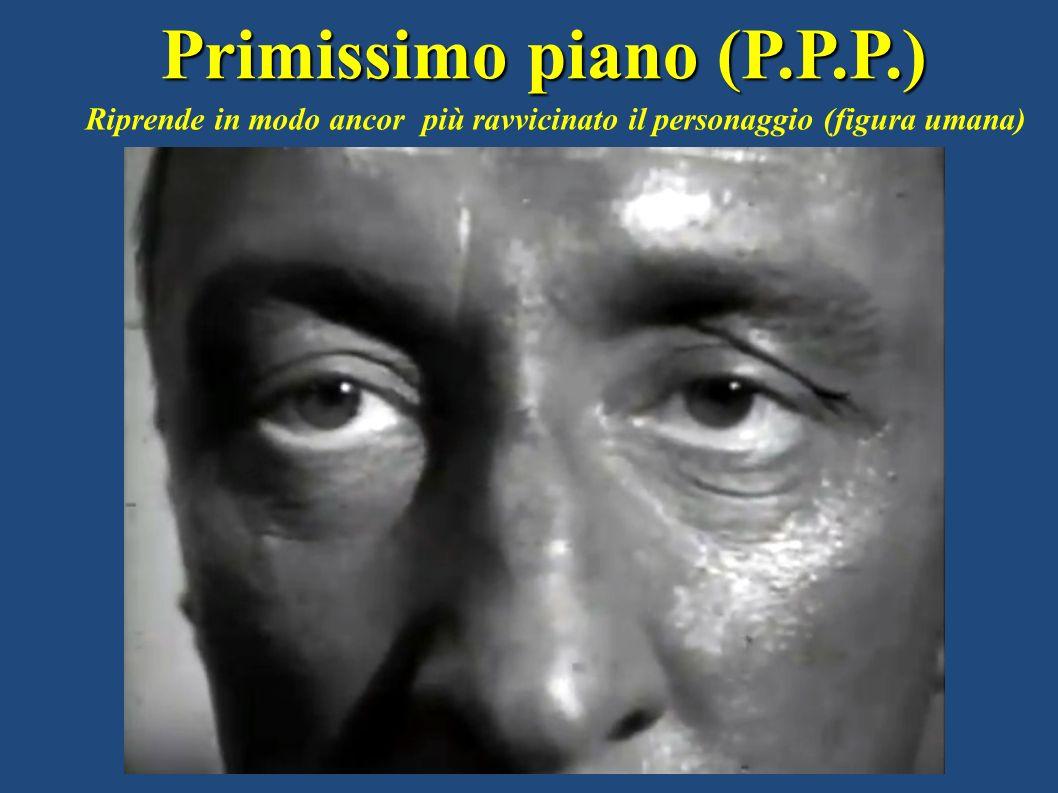 Primissimo piano (P.P.P.) Riprende in modo ancor più ravvicinato il personaggio (figura umana)