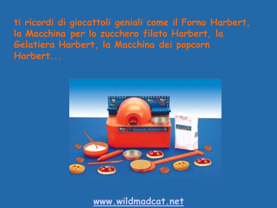 www.wildmadcat.net ti ricordi di giocattoli geniali come il Forno Harbert, la Macchina per lo zucchero filato Harbert, la Gelatiera Harbert, la Macchina dei popcorn Harbert...