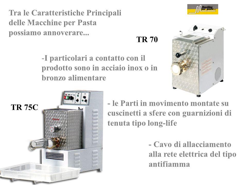Tra le Caratteristiche Principali delle Macchine per Pasta possiamo annoverare... TR 70 TR 75C - le Parti in movimento montate su cuscinetti a sfere c
