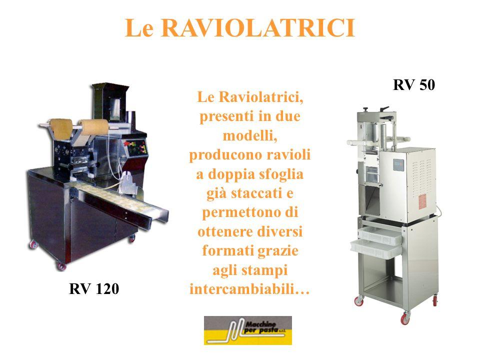 Le RAVIOLATRICI Le Raviolatrici, presenti in due modelli, producono ravioli a doppia sfoglia già staccati e permettono di ottenere diversi formati gra