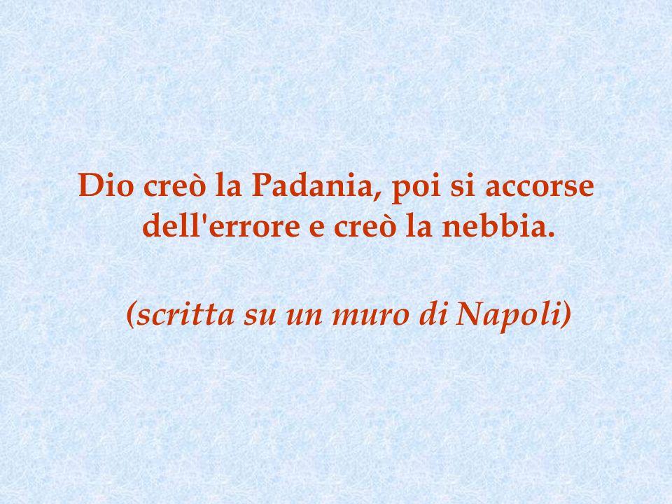 Dio creò la Padania, poi si accorse dell errore e creò la nebbia. (scritta su un muro di Napoli)