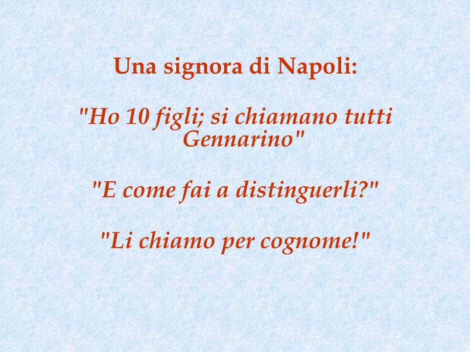 Una signora di Napoli: Ho 10 figli; si chiamano tutti Gennarino E come fai a distinguerli? Li chiamo per cognome!