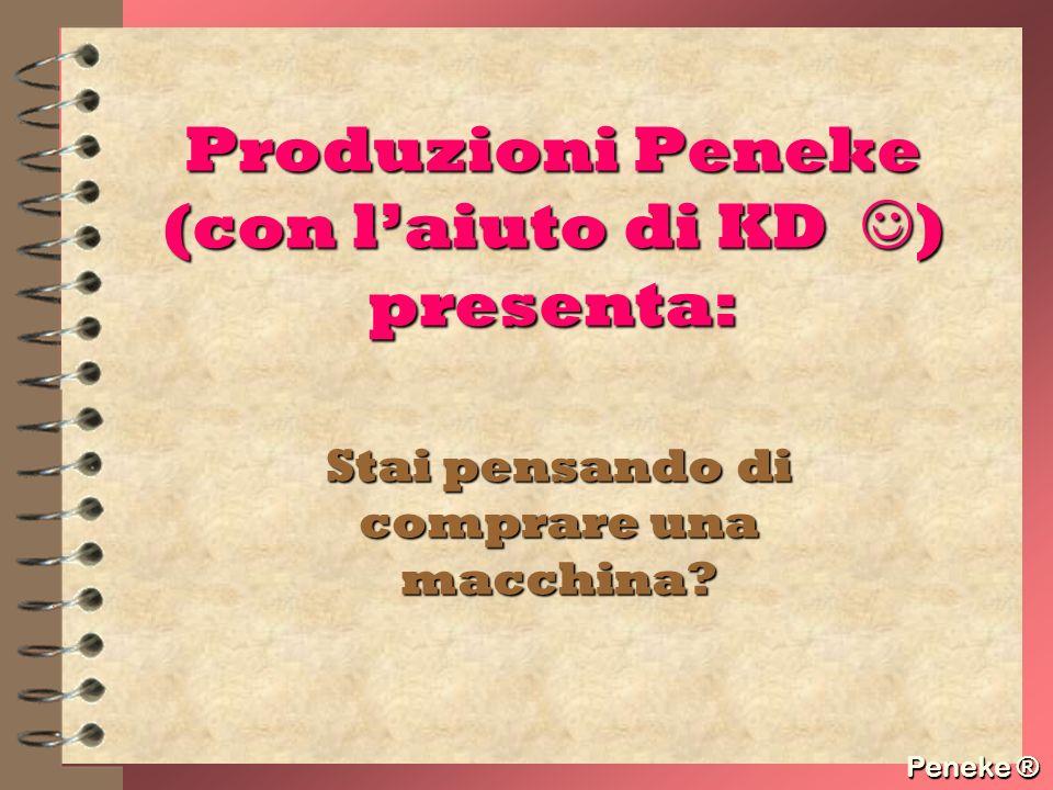 Peneke ® Produzioni Peneke (con laiuto di KD ) presenta: Stai pensando di comprare una macchina? Peneke ®
