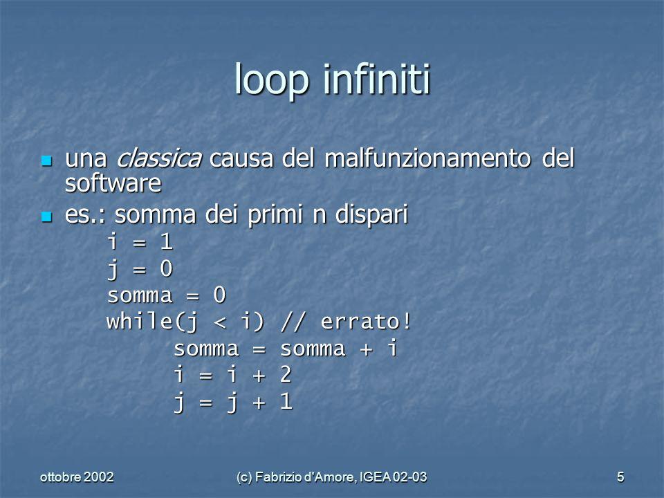 ottobre 2002(c) Fabrizio d Amore, IGEA 02-035 loop infiniti una classica causa del malfunzionamento del software una classica causa del malfunzionamento del software es.: somma dei primi n dispari es.: somma dei primi n dispari i = 1 j = 0 somma = 0 while(j < i) // errato.