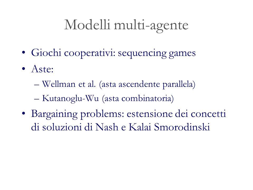 Modelli multi-agente Giochi cooperativi: sequencing games Aste: –Wellman et al. (asta ascendente parallela) –Kutanoglu-Wu (asta combinatoria) Bargaini