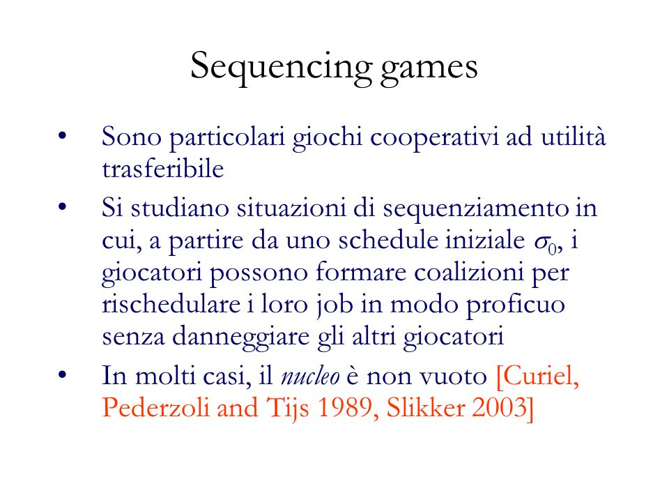 Sequencing games Sono particolari giochi cooperativi ad utilità trasferibile Si studiano situazioni di sequenziamento in cui, a partire da uno schedule iniziale 0, i giocatori possono formare coalizioni per rischedulare i loro job in modo proficuo senza danneggiare gli altri giocatori In molti casi, il nucleo è non vuoto [Curiel, Pederzoli and Tijs 1989, Slikker 2003]