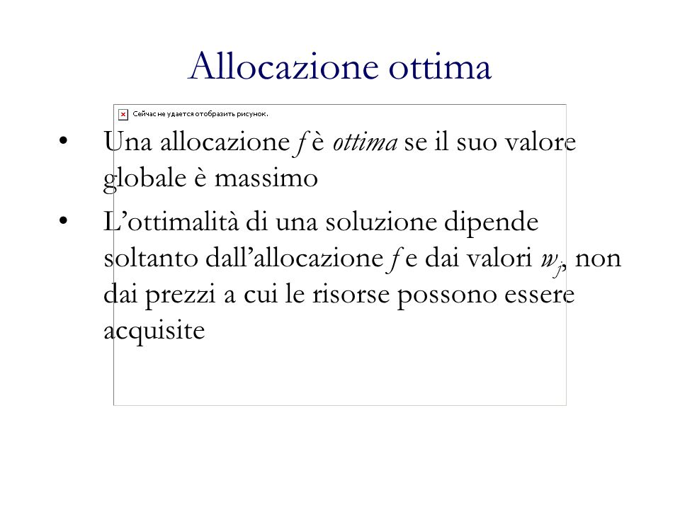 Allocazione ottima Una allocazione f è ottima se il suo valore globale è massimo Lottimalità di una soluzione dipende soltanto dallallocazione f e dai valori w j, non dai prezzi a cui le risorse possono essere acquisite