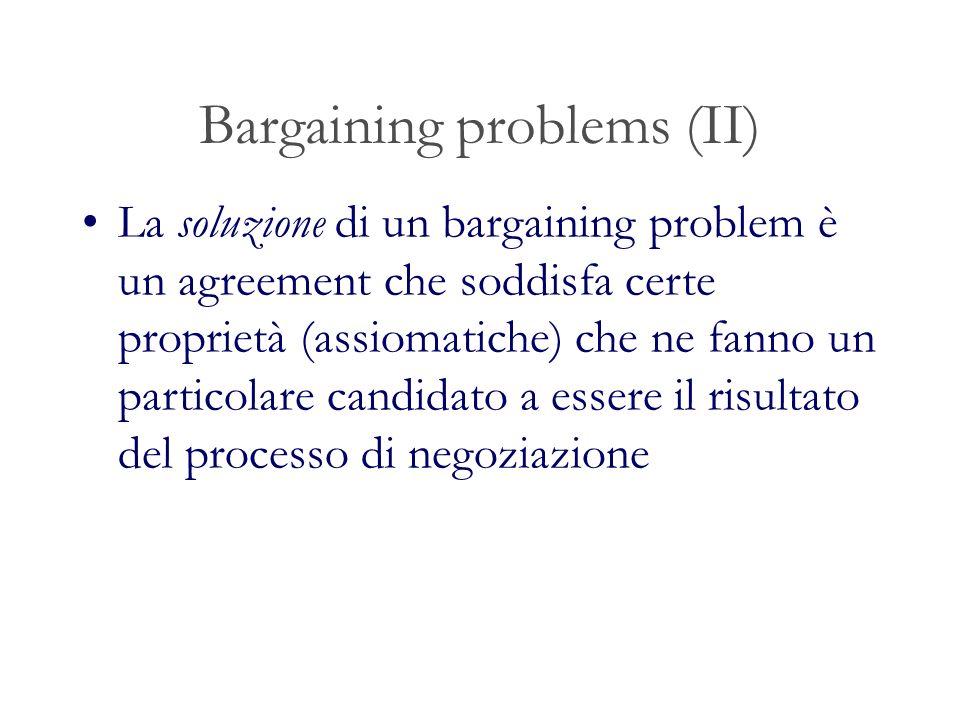 Bargaining problems (II) La soluzione di un bargaining problem è un agreement che soddisfa certe proprietà (assiomatiche) che ne fanno un particolare candidato a essere il risultato del processo di negoziazione