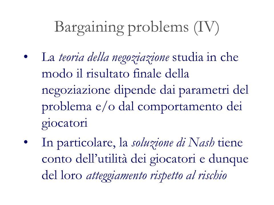 Bargaining problems (IV) La teoria della negoziazione studia in che modo il risultato finale della negoziazione dipende dai parametri del problema e/o dal comportamento dei giocatori In particolare, la soluzione di Nash tiene conto dellutilità dei giocatori e dunque del loro atteggiamento rispetto al rischio
