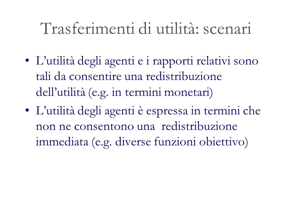 Trasferimenti di utilità: scenari Lutilità degli agenti e i rapporti relativi sono tali da consentire una redistribuzione dellutilità (e.g.