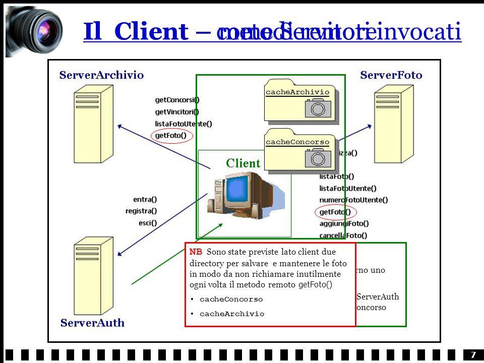 7 Il Client – metodi remoti invocatiIl Client – come Servitore Anche il Client rende disponibile allesterno uno specifico metodo remoto Appositamente definito per permettere al ServerAuth di notificarlo immediatamente quando un concorso termina notificaContest() cacheConcorsocacheArchivio NB Sono state previste lato client due directory per salvare e mantenere le foto in modo da non richiamare inutilmente ogni volta il metodo remoto getFoto() cacheConcorso cacheArchivio