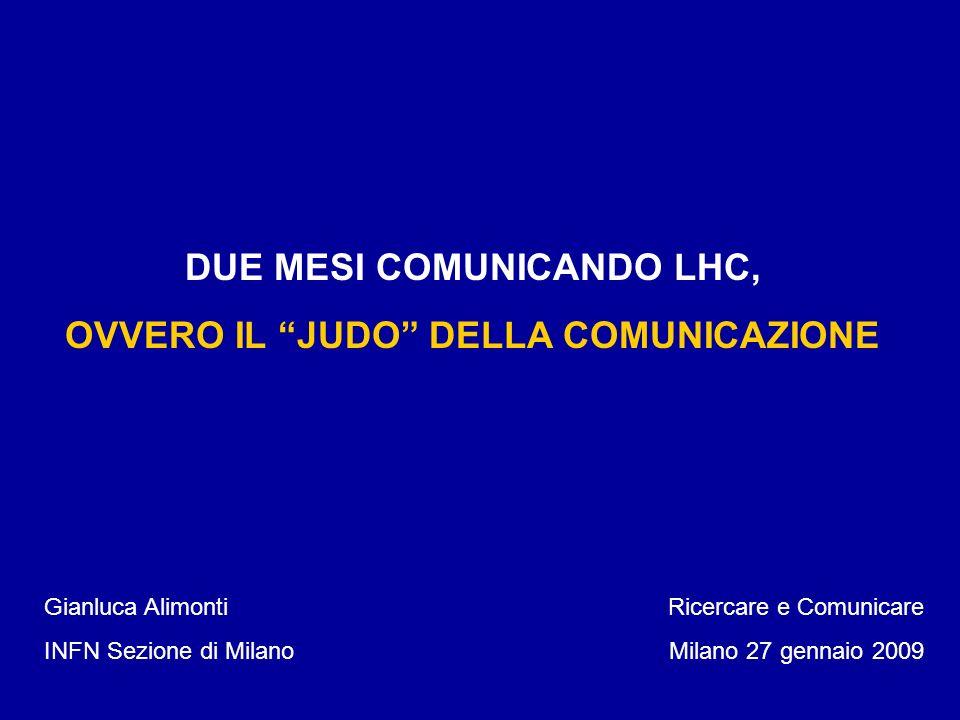 DUE MESI COMUNICANDO LHC, OVVERO IL JUDO DELLA COMUNICAZIONE Gianluca Alimonti INFN Sezione di Milano Ricercare e Comunicare Milano 27 gennaio 2009
