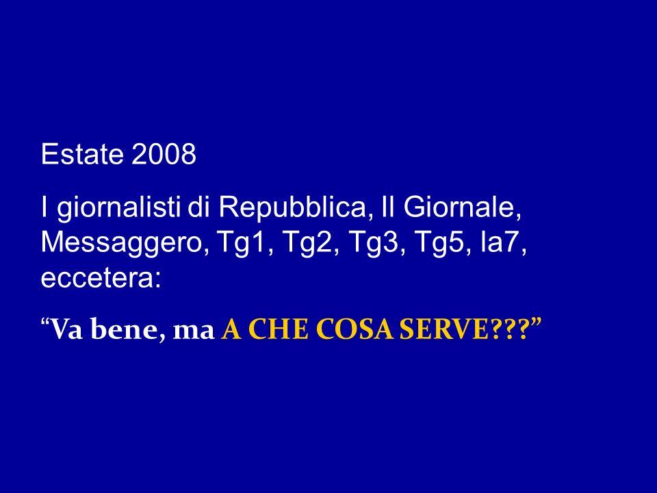 Estate 2008 I giornalisti di Repubblica, Il Giornale, Messaggero, Tg1, Tg2, Tg3, Tg5, la7, eccetera: Va bene, ma A CHE COSA SERVE???
