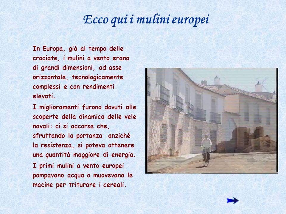 Ecco qui i mulini europei In Europa, già al tempo delle crociate, i mulini a vento erano di grandi dimensioni, ad asse orizzontale, tecnologicamente c