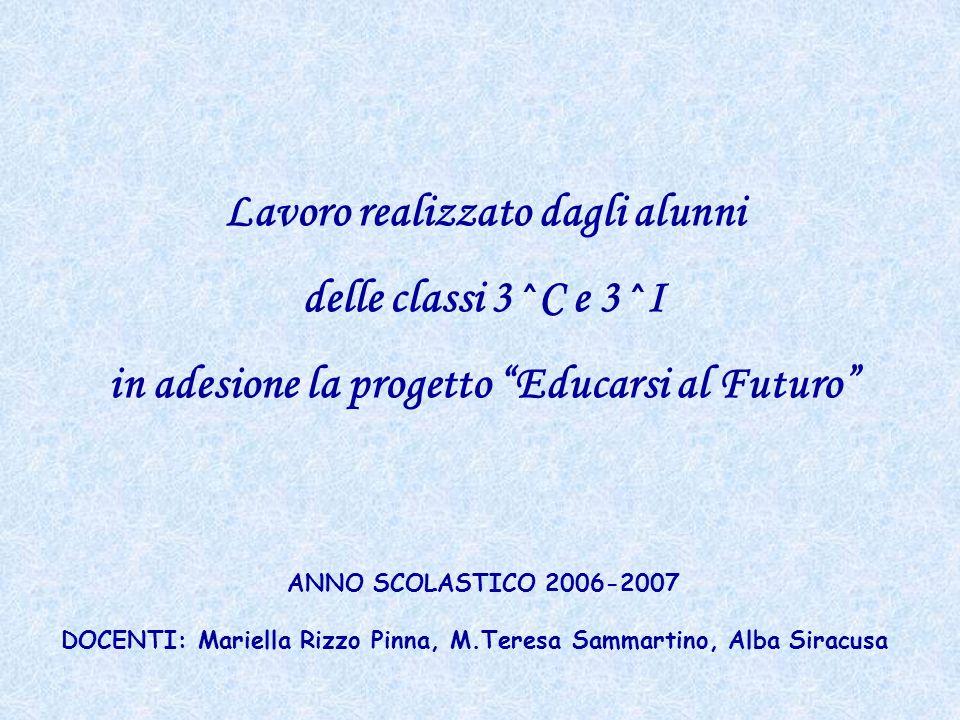 Lavoro realizzato dagli alunni delle classi 3^C e 3^I in adesione la progetto Educarsi al Futuro ANNO SCOLASTICO 2006-2007 DOCENTI: Mariella Rizzo Pin