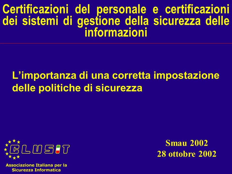 Certificazioni del personale e certificazioni dei sistemi di gestione della sicurezza delle informazioni Limportanza di una corretta impostazione delle politiche di sicurezza Smau 2002 28 ottobre 2002