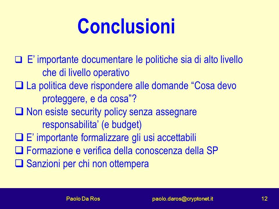 Paolo Da Ros paolo.daros@cryptonet.it 12 Conclusioni E importante documentare le politiche sia di alto livello che di livello operativo La politica deve rispondere alle domande Cosa devo proteggere, e da cosa.