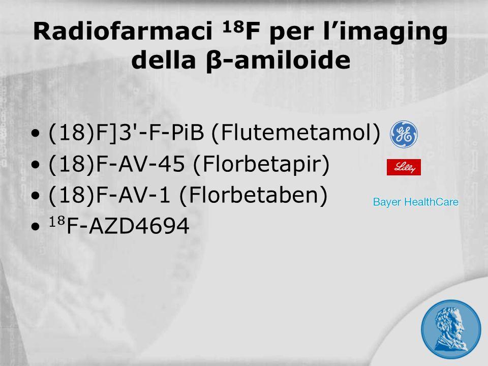Radiofarmaci 18 F per limaging della β-amiloide (18)F]3'-F-PiB (Flutemetamol) (18)F-AV-45 (Florbetapir) (18)F-AV-1 (Florbetaben) 1 F-AZD4694