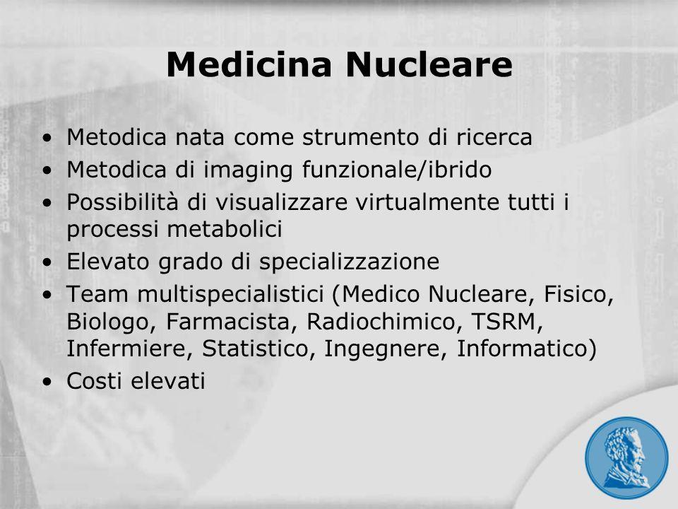 Medicina Nucleare Metodica nata come strumento di ricerca Metodica di imaging funzionale/ibrido Possibilità di visualizzare virtualmente tutti i proce