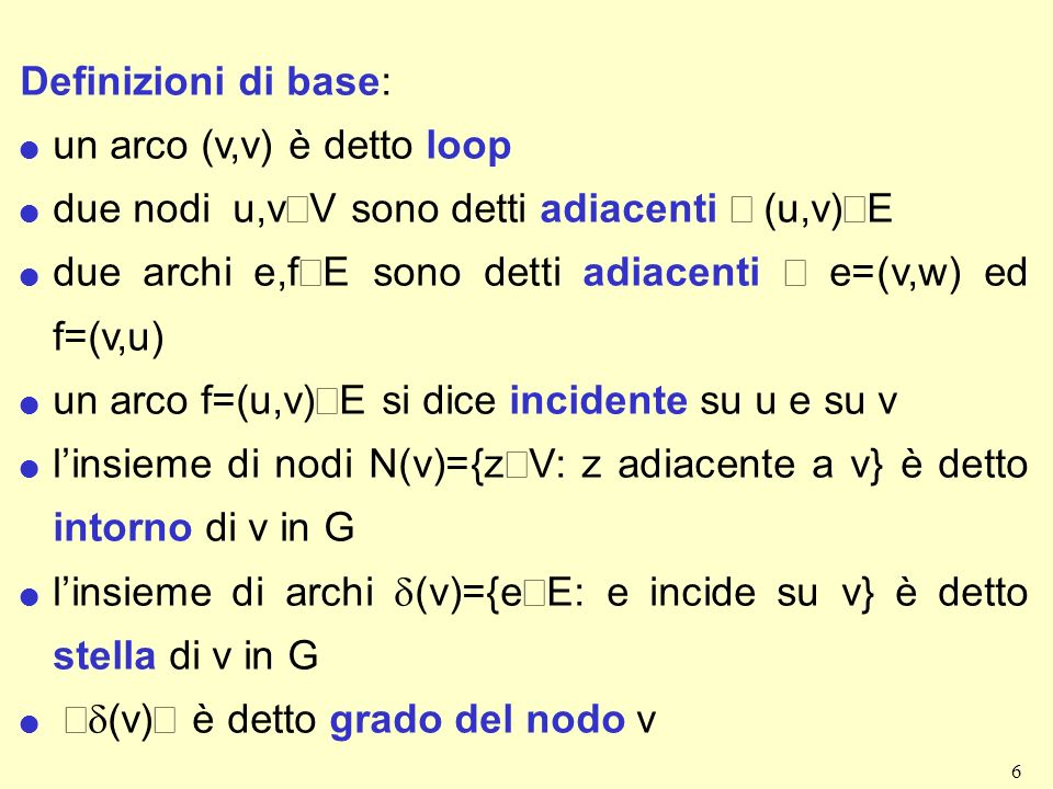 6 Definizioni di base: l un arco (v,v) è detto loop due nodi u,v V sono detti adiacenti (u,v) E due archi e,f E sono detti adiacenti e=(v,w) ed f=(v,u) un arco f=(u,v) E si dice incidente su u e su v linsieme di nodi N(v)={z V: z adiacente a v} è detto intorno di v in G linsieme di archi (v)={e E: e incide su v} è detto stella di v in G (v) è detto grado del nodo v