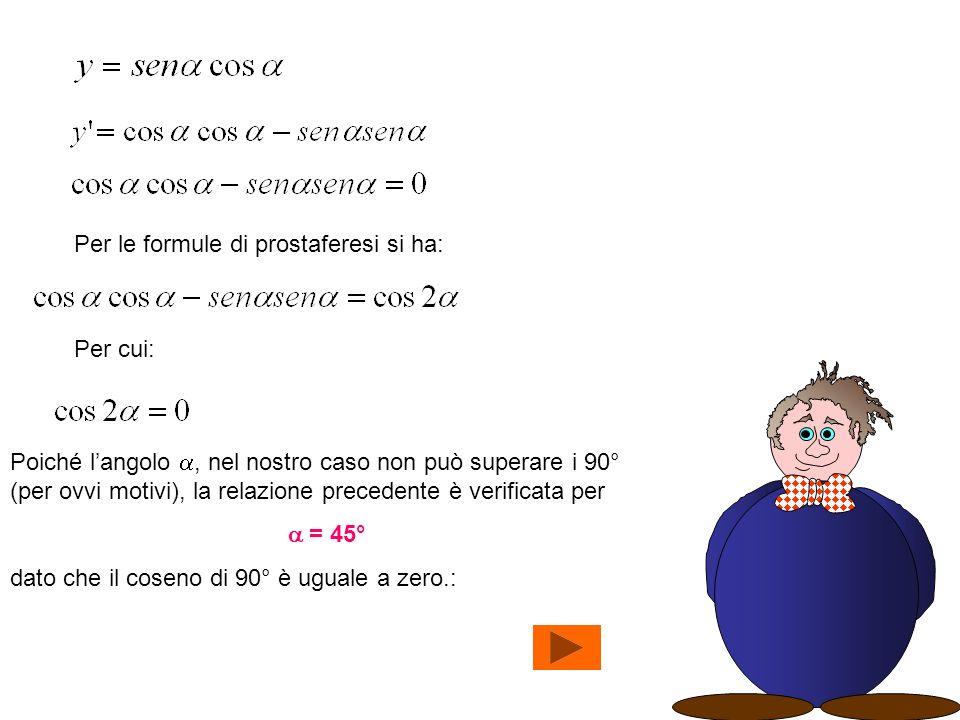 Per le formule di prostaferesi si ha: Per cui: Poiché langolo, nel nostro caso non può superare i 90° (per ovvi motivi), la relazione precedente è verificata per = 45° dato che il coseno di 90° è uguale a zero.: