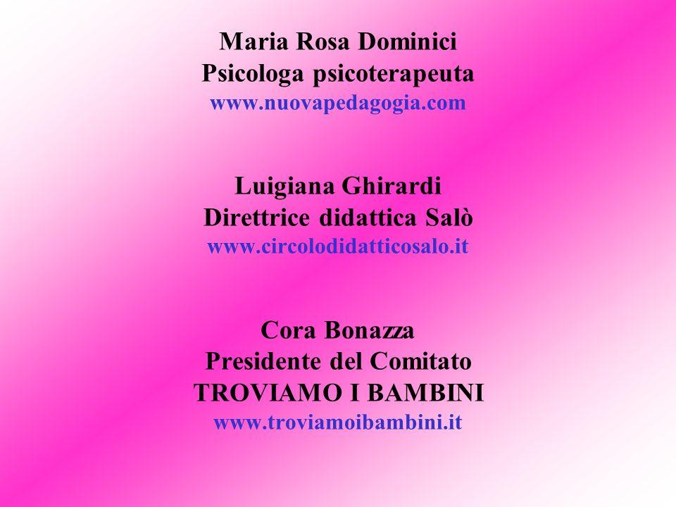 Maria Rosa Dominici Psicologa psicoterapeuta www.nuovapedagogia.com Luigiana Ghirardi Direttrice didattica Salò www.circolodidatticosalo.it Cora Bonazza Presidente del Comitato TROVIAMO I BAMBINI www.troviamoibambini.it
