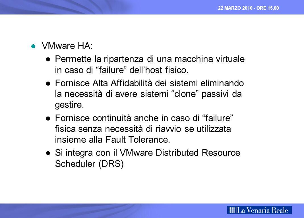 22 MARZO 2010 - ORE 15,00 VMware HA: VMware HA: Permette la ripartenza di una macchina virtuale in caso di failure dellhost fisico.