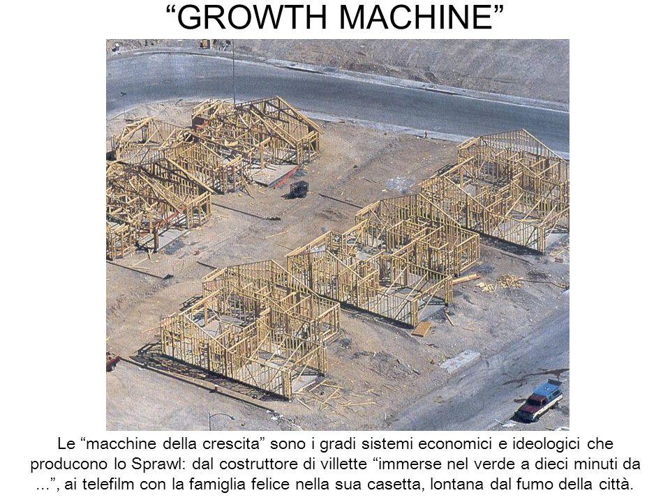 GROWTH MACHINE Le macchine della crescita sono i gradi sistemi economici e ideologici che producono lo Sprawl: dal costruttore di villette immerse nel