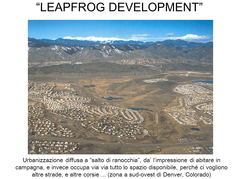 LEAPFROG DEVELOPMENT Urbanizzazione diffusa a salto di ranocchia, da limpressione di abitare in campagna, e invece occupa via via tutto lo spazio disp
