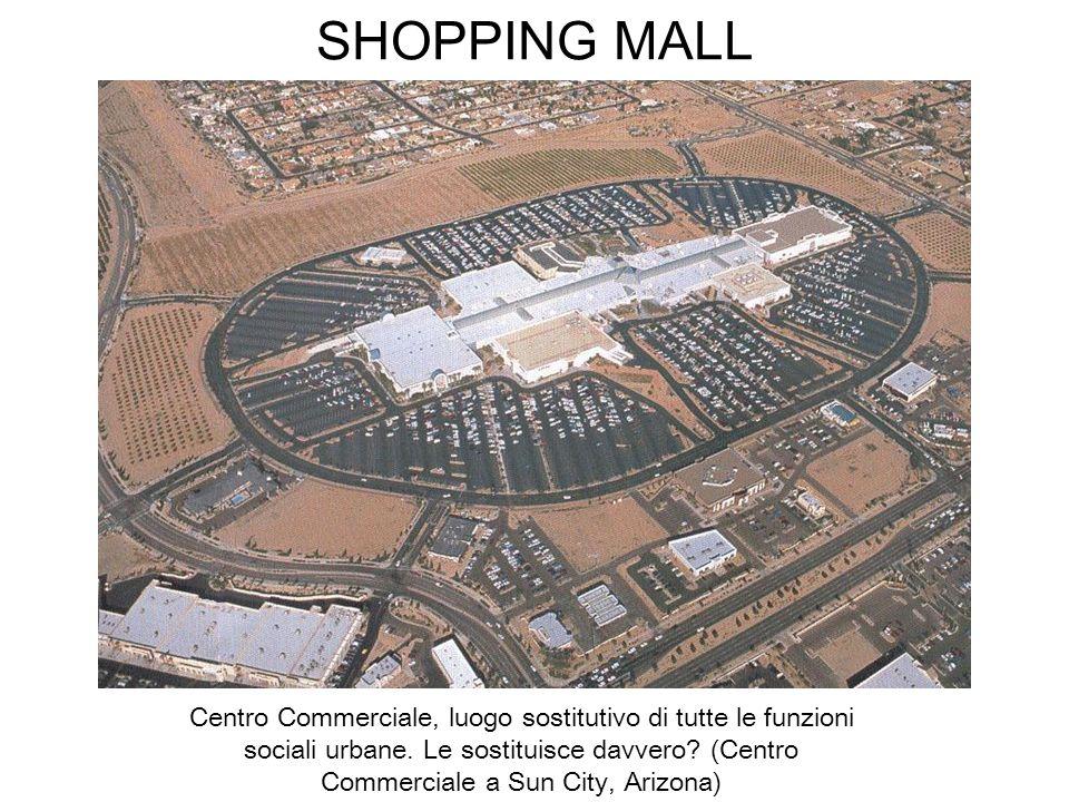 SHOPPING MALL Centro Commerciale, luogo sostitutivo di tutte le funzioni sociali urbane. Le sostituisce davvero? (Centro Commerciale a Sun City, Arizo