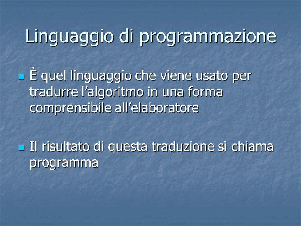 Linguaggio di programmazione È quel linguaggio che viene usato per tradurre lalgoritmo in una forma comprensibile allelaboratore È quel linguaggio che