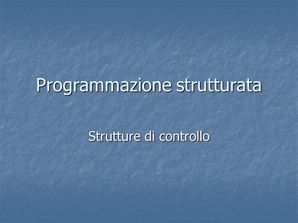 Programmazione strutturata Strutture di controllo