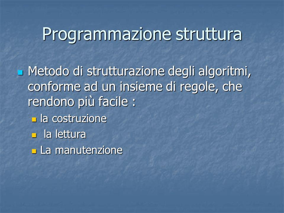 Programmazione struttura Metodo di strutturazione degli algoritmi, conforme ad un insieme di regole, che rendono più facile : Metodo di strutturazione