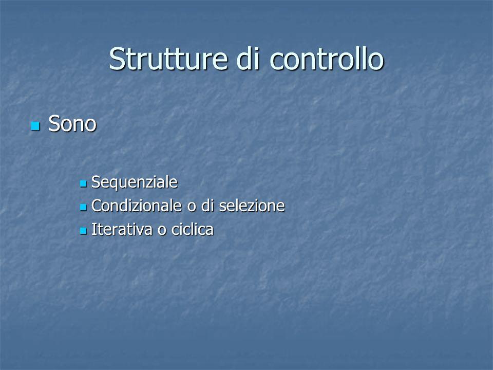 Strutture di controllo Sono Sono Sequenziale Sequenziale Condizionale o di selezione Condizionale o di selezione Iterativa o ciclica Iterativa o cicli
