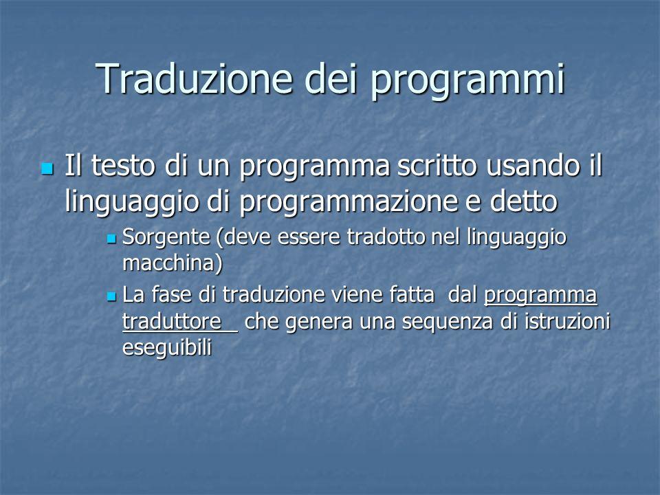 Traduzione dei programmi Il testo di un programma scritto usando il linguaggio di programmazione e detto Il testo di un programma scritto usando il li