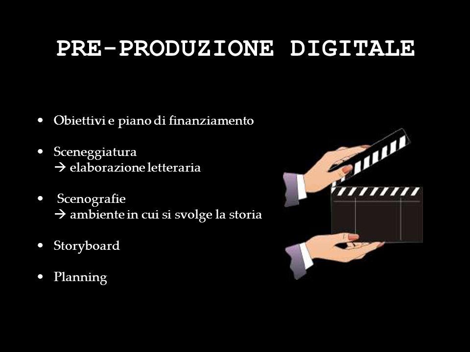 PRE-PRODUZIONE DIGITALE Obiettivi e piano di finanziamento Sceneggiatura elaborazione letteraria Scenografie ambiente in cui si svolge la storia Story