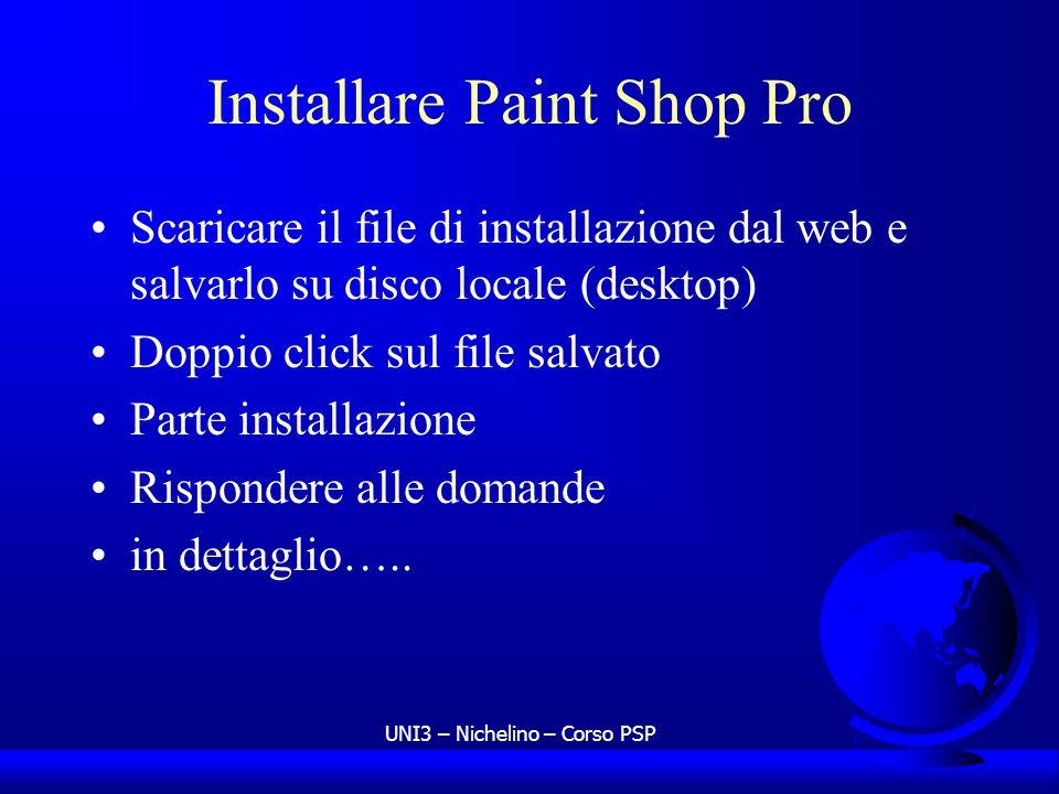 UNI3 – Nichelino – Corso PSP Installare Paint Shop Pro Scaricare il file di installazione dal web e salvarlo su disco locale (desktop) Doppio click su